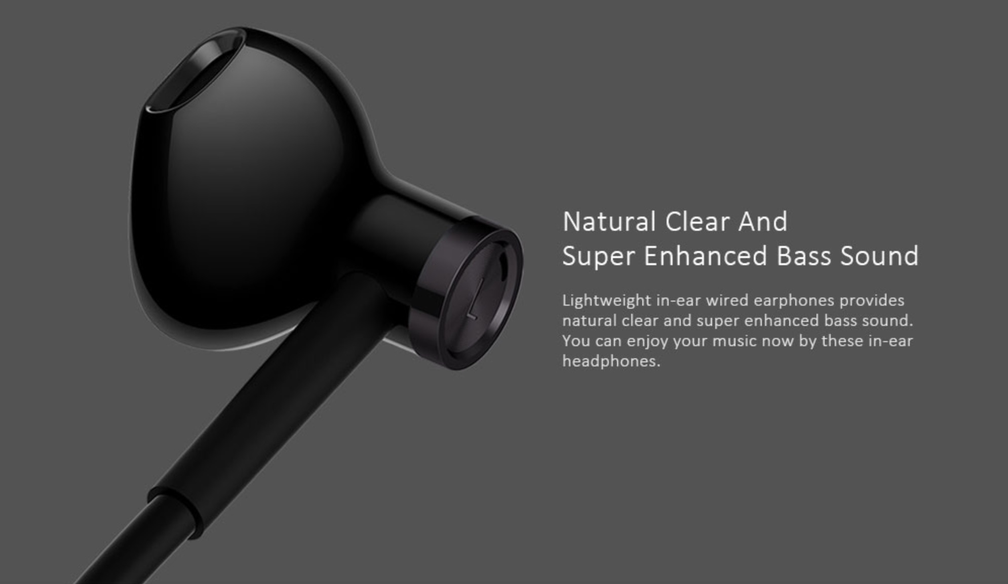 Natural Clear and Super Enhanced Bass Sound Lightweight in-ear wired earphones provide natural clear and super enhanced bass sound. You can enjoy your music now by these in-ear headphones.