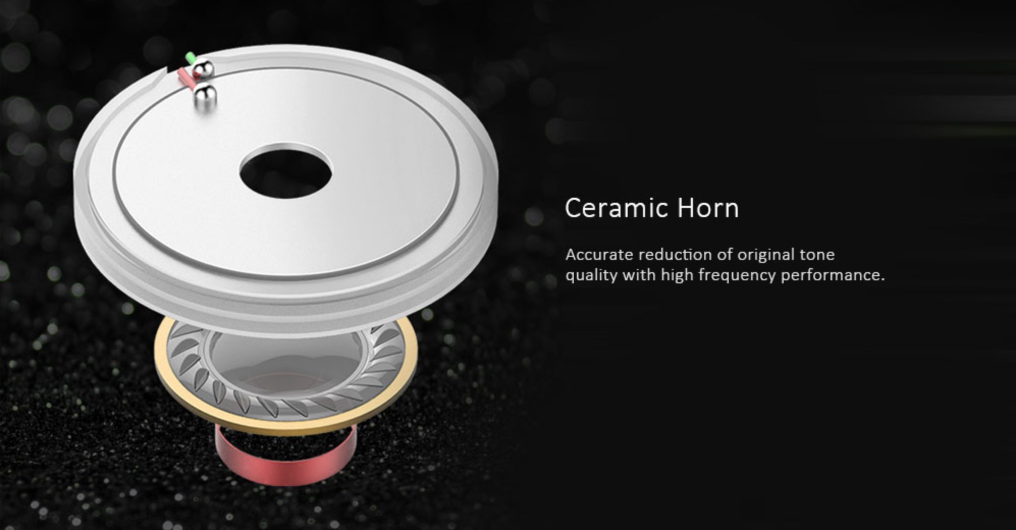Ceramic Horn Accurate reduction of original tone quality with high frequency performance.